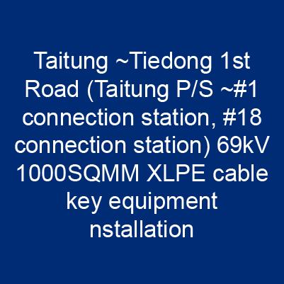 台東~鐵東一路(台東P/S~#1連接站、#18連接站)69kV 1000SQMM XLPE電纜關鍵性器材安裝工程