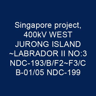新加坡案400kV WEST JURONG ISLAND~LABRADOR II NO:3 NDC-193/B/F2~F3/CB-01/05 NDC-199