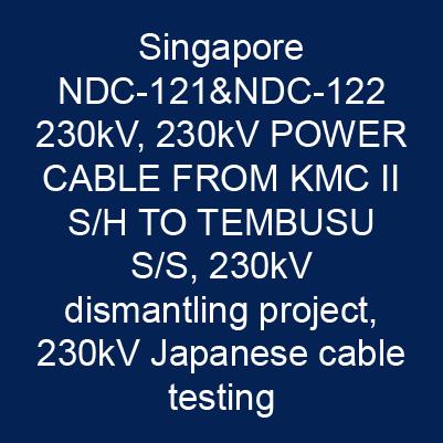 新加坡  NDC-121&NDC-122 230kV、230kV POWER CABLE FROM KMC II S/H TO TEMBUSU S/S、230k