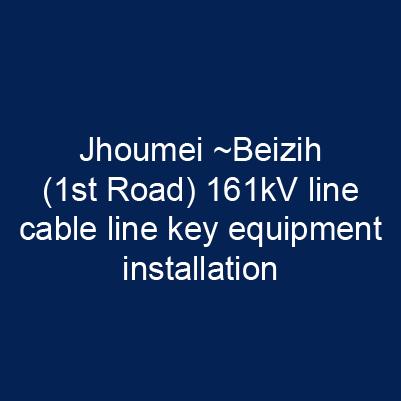 週美~北資(一路)161kV線電纜線路關鍵性器材安裝工程