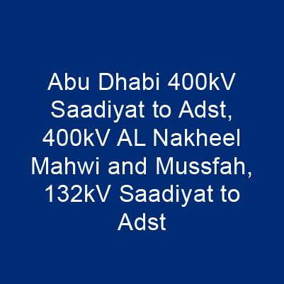 阿布達比 400kV Saadiyat To Adst、400kV AL Nakheel Mahwi And Mussfah、132kV Saadiyat To