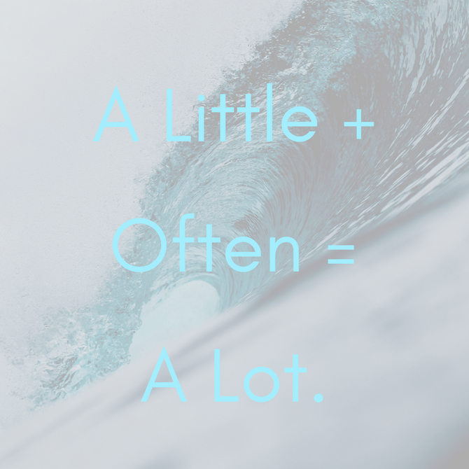 A Little + Often = A Lot
