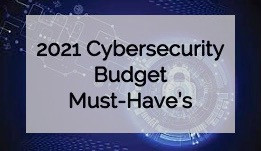 2021 Cybersecurity Budget Must-Have's