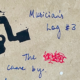 """Blue writing on brown paper with a black stamp cut off: """"Musicians Log #3. The {red scribble} came by."""""""
