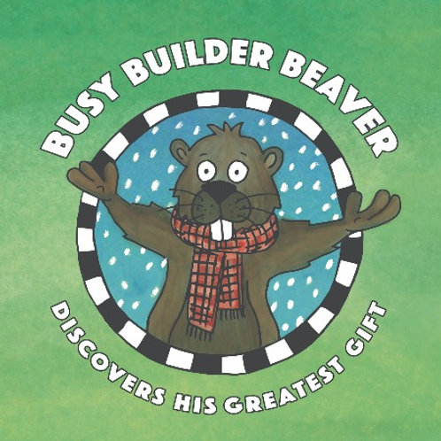 BUSY BUILDER BEAVER Discovers His Greatest Gift