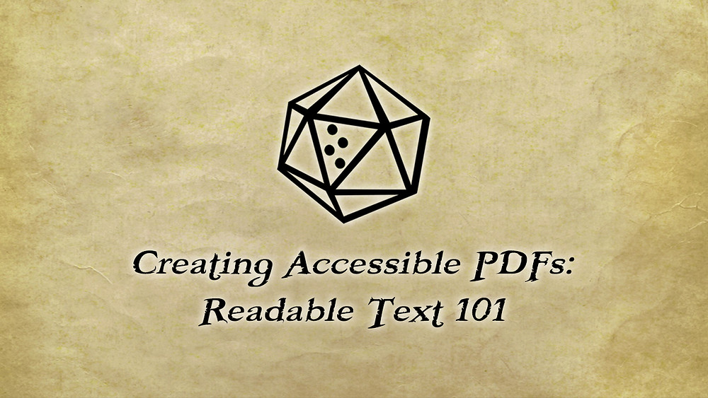 D20 seal: outline of a d20 with blank faces, one face with braille letter T  for number 20. Text: Creating Accessible PDFs: Readable Text 101.