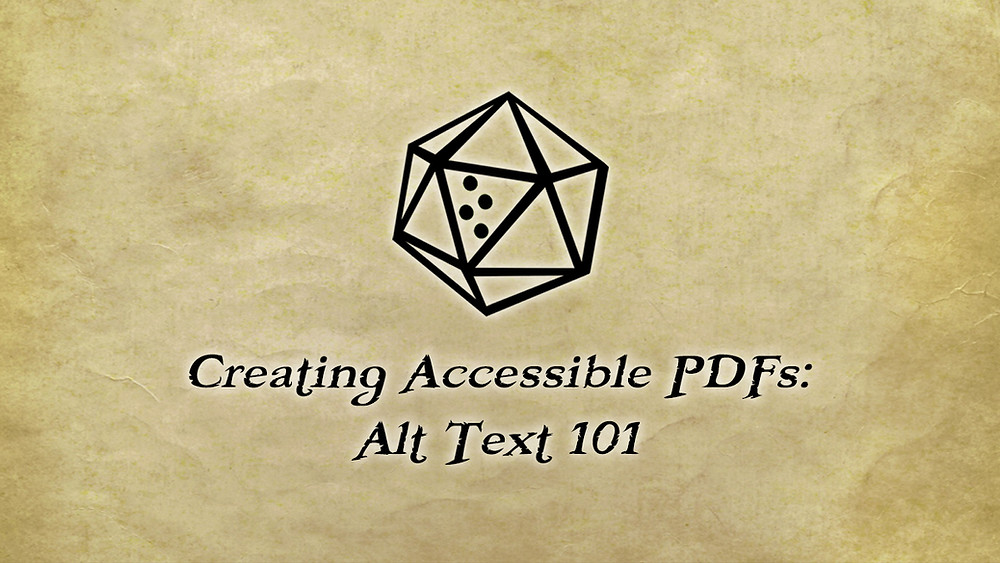D20 seal: outline of a d20 with blank faces, one face with braille letter T  for number 20. Text: Creating Accessible PDFs: Alt Text 101.