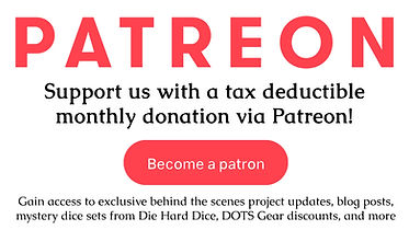 Patreon banner with button become a patron. Support us with a tax deductible monthly donation via patreon! Gain access to exclusive behind the scenes project updates, blog posts, mystery dice sets from Die Hard Dice, DOTS Gear discounts, and more.