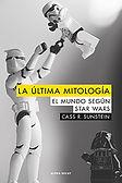 La última mitología. El mundo según Star Wars (Cass R. Susstein; traducción de Héctor Castells) - Noviembre 2017