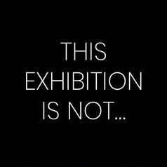 THIS EXHIBITION IS NOT...