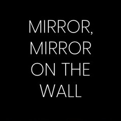 MIRROR, MIRROR ON THE WAL...