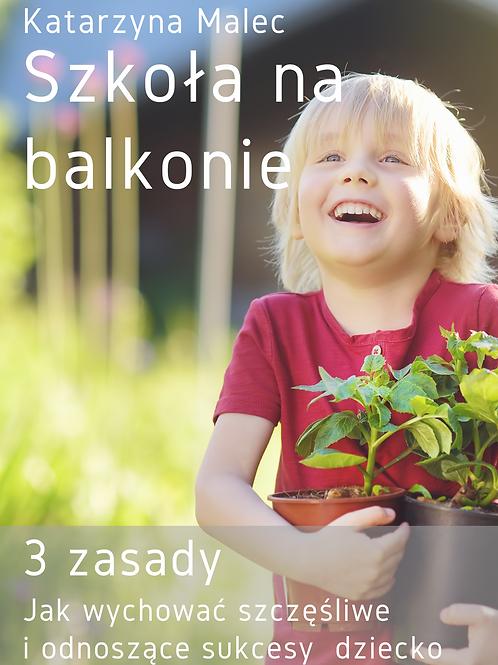 Szkoła na balkonie. 3 zasady Jak wychować szczęśliwe i odnoszące sukcesy dziecko