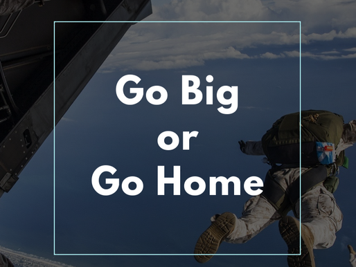 The Problem With Go Big or Go Home