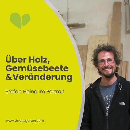 Über Holz, Gemüsebeete und Veränderung: Stefan Heine im Porträt