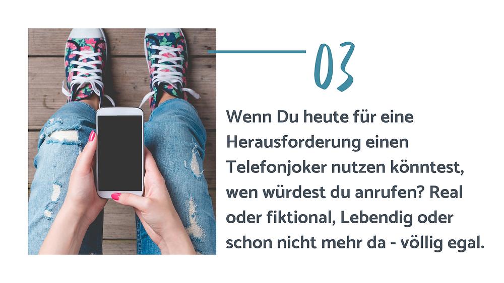 Text auf dem Bild: 3. Wenn Du heute für eine Herausforderung einen Telefonjoker nutzen könntest, wen würdest du anrufen? Real oder fiktional, Lebendig oder schon nicht mehr da - völlig egal.