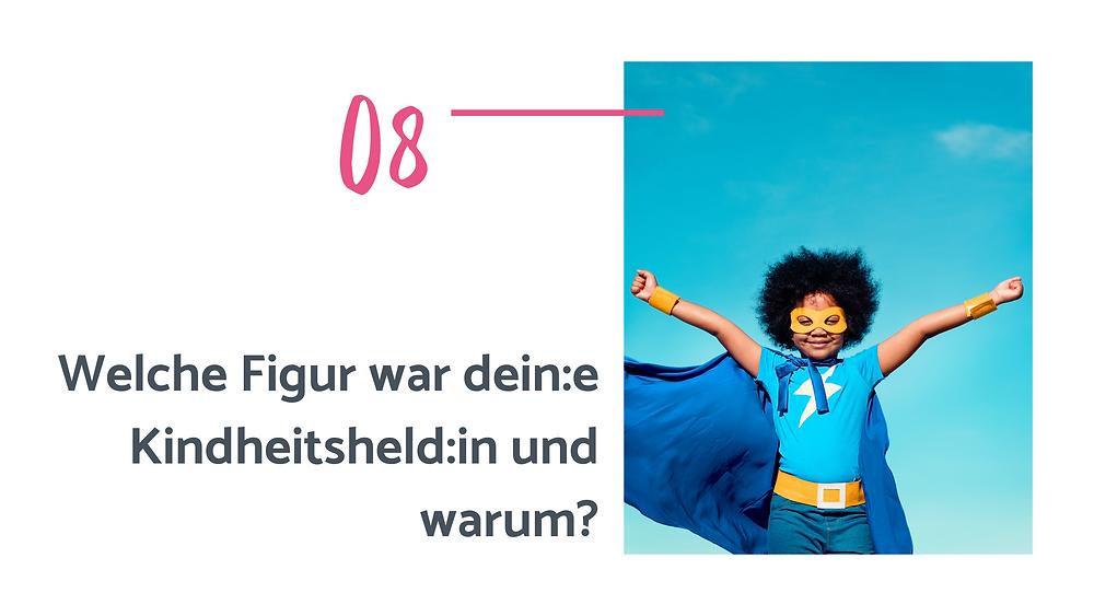 Text auf dem Bild: 8. Welche Figur war dein:e Kindheitsheld:in und warum?