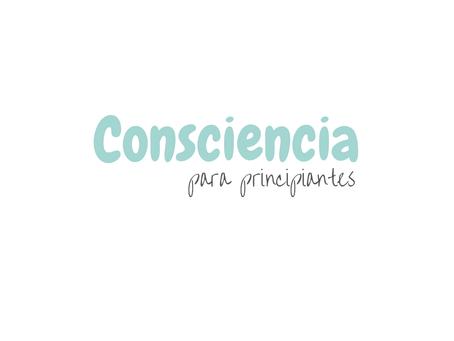 Consciencia para principiantes: ¿Qué es?