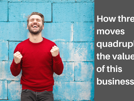 How Three Moves Quadrupled the Value of this Business