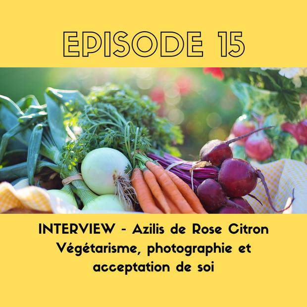 E15. INTERVIEW - Azilis de Rose Citron - Végétarisme, photographie et acceptation de soi