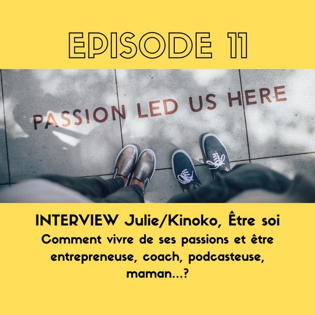 E11. INTERVIEW - Julie de Kinoko et Être soi - Comment vivre de ses passions et être entrepreneuse, coach, podcasteuse, maman…?