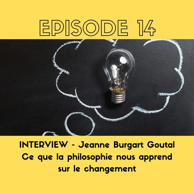 E14. INTERVIEW - Jeanne Burgart Goutal - Ce que la philosophie nous apprend sur le changement