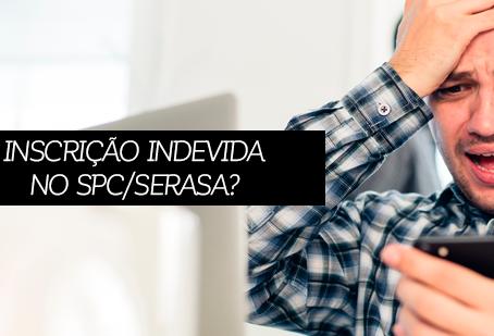 INSCRIÇÃO INDEVIDA NO SPC E SERASA: COMO RESOLVER ESSA DOR DE CABEÇA