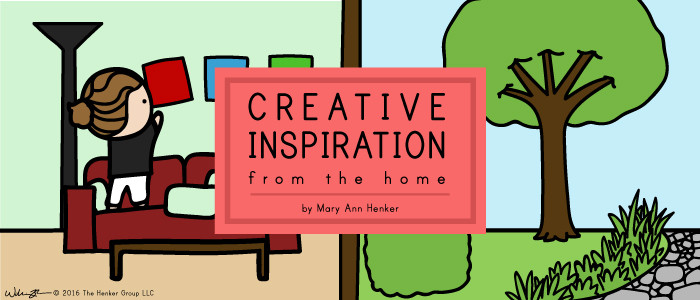 Creative Inspiration from the Home by Mary Ann Henker