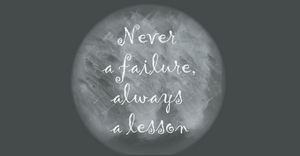 """chalkboard text says """"never a failure, always a lesson"""