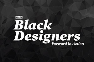 Black Designers: Forward in Action (Part III)