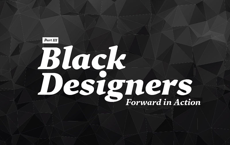Black Designers: Forward in Action (Part III)