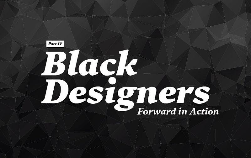 Black Designers: Forward in Action (Part IV)
