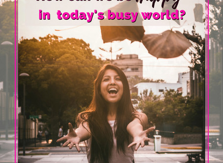 How can we be Happy in today's busy world?