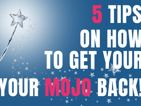 5 Tips on How to get your MOJO back?!
