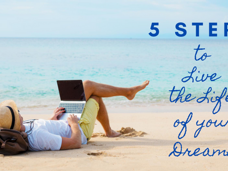 5 Steps to Live the Life of your Dreams!