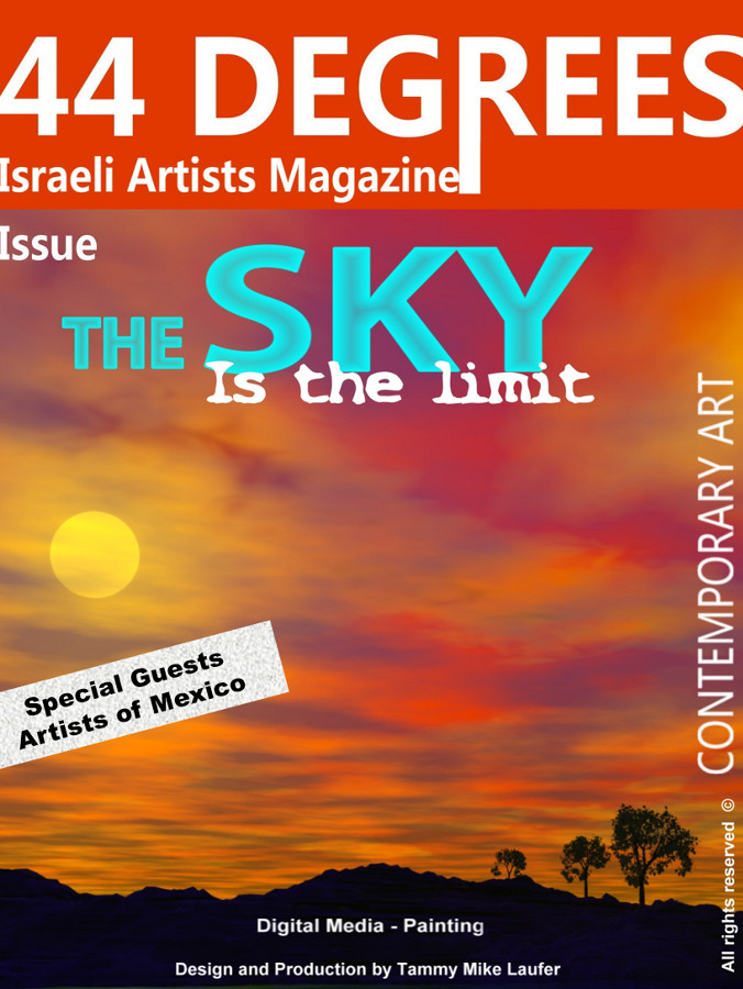 'The sky is the limit' The new issue of the 44 DEGREES online arts magazine. The 44 DEGREES presents, an impressive body of work of contemporary art in various fields and dedicated to promoting Israeli artists. The magazine presents works from a variety of techniques to sculpture, glass, painting, photography, printmaking, digital painting, etc. It free to view. You can make direct contact with the artist by clicking on his e-mail address. The magazine is also available in the archive information of the Israel Museum in Jerusalem, Tel Aviv Museum Library and gets wide publicity in international forums and blogs, and watch thousands of hits. Promoted by the organization of the America Israel AICF. http://www.44degrees.net