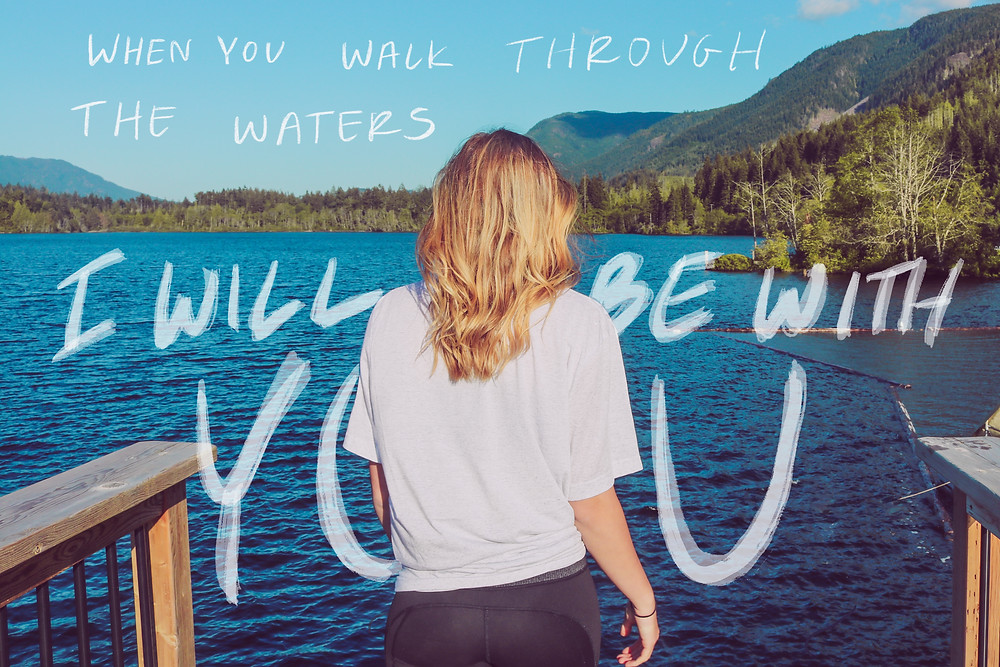 when you walk through the waters I will be with you (Isaiah)