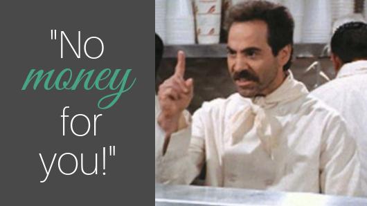 "Seinfeld Soup Nazi: ""No money for you!"""