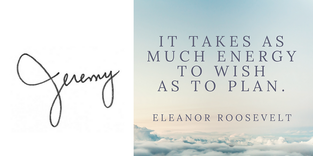 It takes as much energy to wish as to plan. -Eleanor Roosevelt