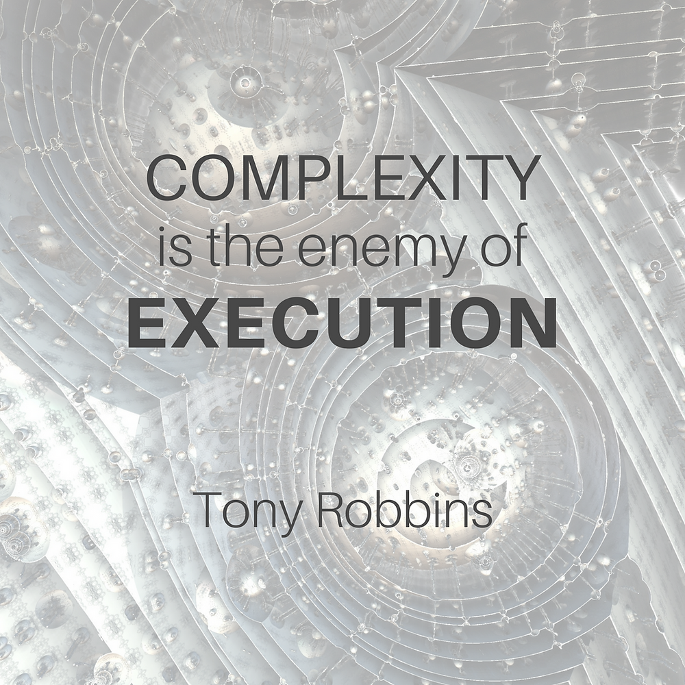 Complexity is the enemy of execution. -Tony Robbins