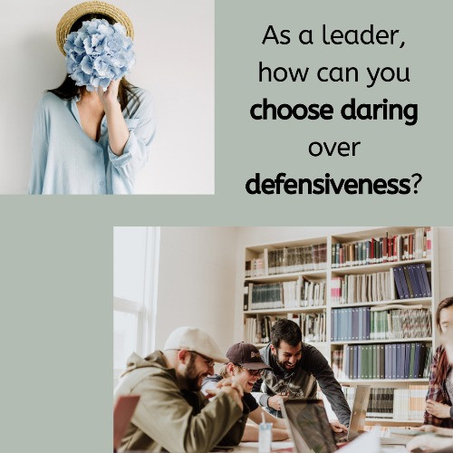 As A Leader - How Can You Choose Daring over Defensiveness?