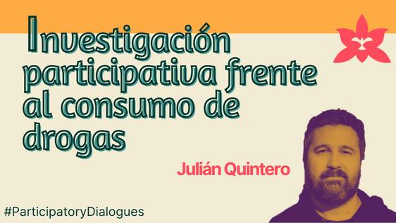 #ParticipatoryDialogues   Participatory Research in drugs use   Julián Quintero