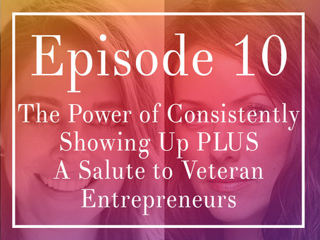 Episode 10: The Power of Consistently Showing Up PLUS A Salute to Veteran Entrepreneurs