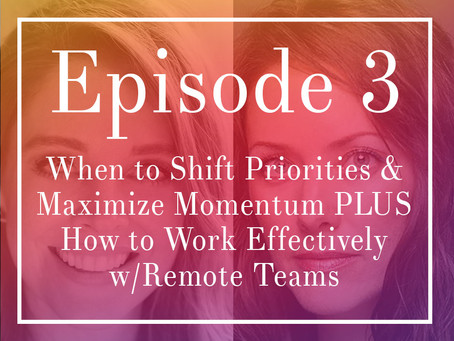 Episode 3: When to Shift Priorities & Maximize Momentum PLUS How to Work Effectively w/Remote Teams