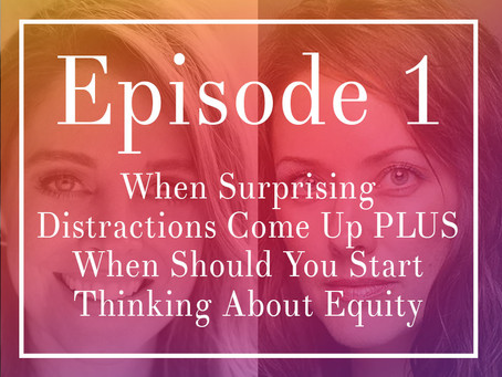 Episode 1: When Surprising Distractions Come Up PLUS When Should You Start Thinking About Equity
