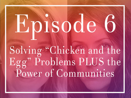 Episode 6: How to Handle Chicken and the Egg Problems as you Grow PLUS The Power of Communities