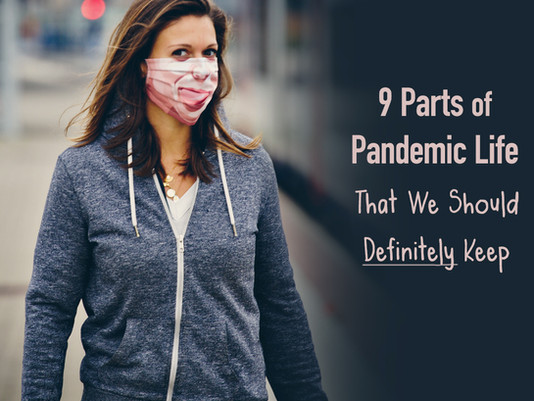 9 Parts of Pandemic Life That We Should Definitely Keep