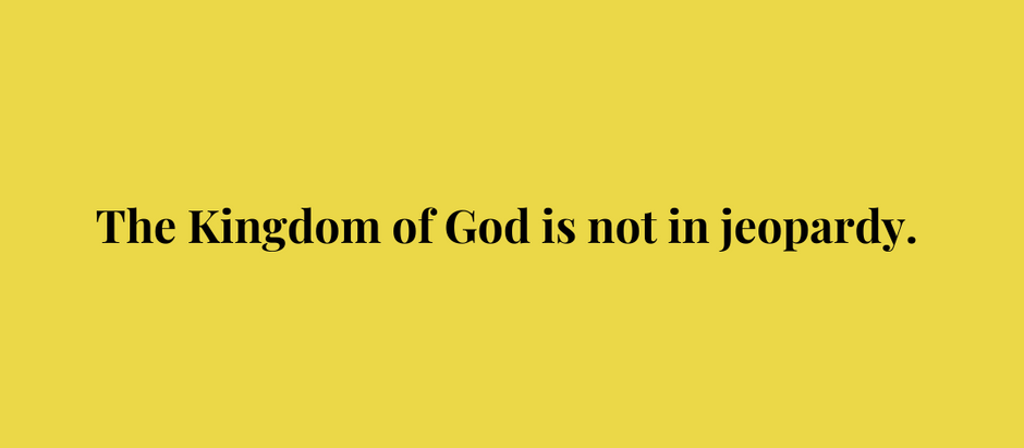 The Kingdom of God is not in jeopardy.