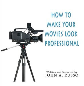 How to Make Your Movies Look Professional by John Russo