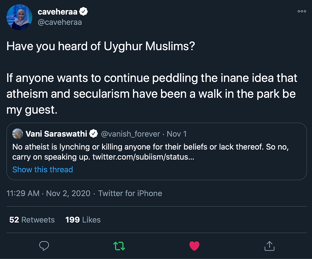 "Tweet by @caveheraa saying ""Have you heard of Uyghur Muslims? If anyone wants to continue peddling the inane idea that atheism and secularism have been a walk in the park be my guest."" in response to @vanish_forever tweeting, ""No atheist is lynching or killing anyone for their beliefs or lack thereof. So no, carry on speaking up."""