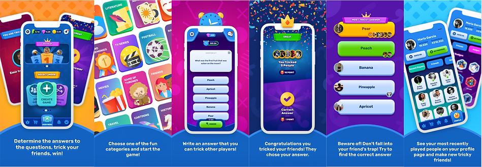 Determine the answers to the questions, trick your friends, win!  Choose one of the fun categories and start the game! Write an answer that you can trick other players! Beware of! Don't fall into your friend's trap! Try to find the correct answer Congratulations you tricked your friends! They chose your answer. See your most recently played people on your profile page and make new tricky friends!